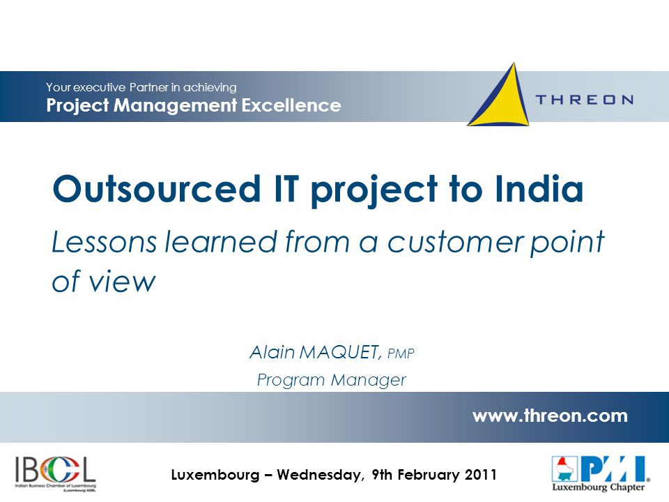© 2011 Threon   All rights reserved www.threon.com IBCL-PMI - Project Management & Outsourcing Seminar use only Lessons learned  Communication is key for local project… … and is vital to outsourced project Every single detail cannot be written and communication channels must be defined to allow controlled information flows Consider partial re-location of teams Adapt travel budget Share common repository from the beginning of the project  Fixed price contract are too restrictive toward scope adaptations 12