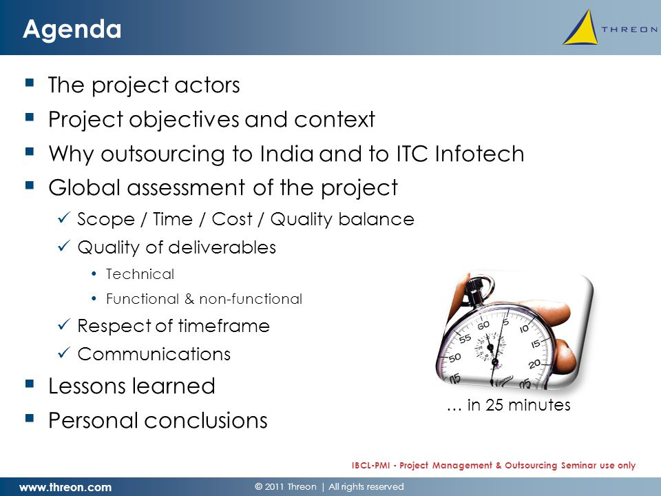 © 2011 Threon   All rights reserved www.threon.com IBCL-PMI - Project Management & Outsourcing Seminar use only Actors  Champ Cargosystems (Luxembourg) –CCS is the market leader in providing integrated software solutions to air cargo carriers … –Headquartered in Luxembourg and with offices in London, Zurich and Atlanta  ITC Infotech (Bangalore - India / London) –ITC Infotech, a global IT services company, is a fully-owned subsidiary of ITC Limited, the US$ 6 billion diversified conglomerate.