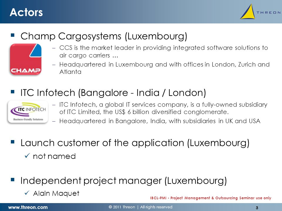 © 2011 Threon | All rights reserved www.threon.com IBCL-PMI - Project Management & Outsourcing Seminar use only Actors  Champ Cargosystems (Luxembourg) –CCS is the market leader in providing integrated software solutions to air cargo carriers … –Headquartered in Luxembourg and with offices in London, Zurich and Atlanta  ITC Infotech (Bangalore - India / London) –ITC Infotech, a global IT services company, is a fully-owned subsidiary of ITC Limited, the US$ 6 billion diversified conglomerate.