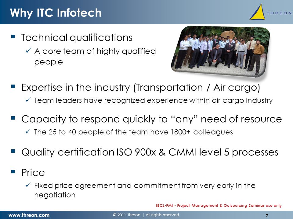 © 2011 Threon | All rights reserved www.threon.com IBCL-PMI - Project Management & Outsourcing Seminar use only Why ITC Infotech  Technical qualifications A core team of highly qualified people  Expertise in the industry (Transportation / Air cargo) Team leaders have recognized experience within air cargo industry  Capacity to respond quickly to any need of resource The 25 to 40 people of the team have 1800+ colleagues  Quality certification ISO 900x & CMMI level 5 processes  Price Fixed price agreement and commitment from very early in the negotiation 7