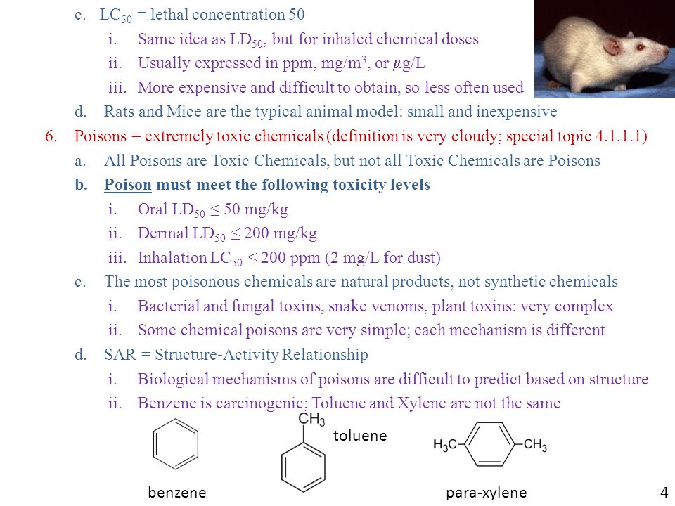 c.LC 50 = lethal concentration 50 i.Same idea as LD 50, but for inhaled chemical doses ii.Usually expressed in ppm, mg/m 3, or  g/L iii.More expensive and difficult to obtain, so less often used d.Rats and Mice are the typical animal model: small and inexpensive 6.Poisons = extremely toxic chemicals (definition is very cloudy; special topic 4.1.1.1) a.All Poisons are Toxic Chemicals, but not all Toxic Chemicals are Poisons b.Poison must meet the following toxicity levels i.Oral LD 50 ≤ 50 mg/kg ii.Dermal LD 50 ≤ 200 mg/kg iii.Inhalation LC 50 ≤ 200 ppm (2 mg/L for dust) c.The most poisonous chemicals are natural products, not synthetic chemicals i.Bacterial and fungal toxins, snake venoms, plant toxins: very complex ii.Some chemical poisons are very simple; each mechanism is different d.SAR = Structure-Activity Relationship i.Biological mechanisms of poisons are difficult to predict based on structure ii.Benzene is carcinogenic; Toluene and Xylene are not the same para-xylene toluene benzene 4