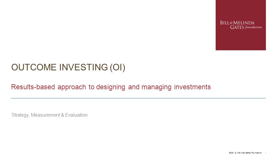 OUTCOME INVESTING (OI) Results-based approach to designing and managing investments Strategy, Measurement & Evaluation © Bill & Melinda Gates Foundation |