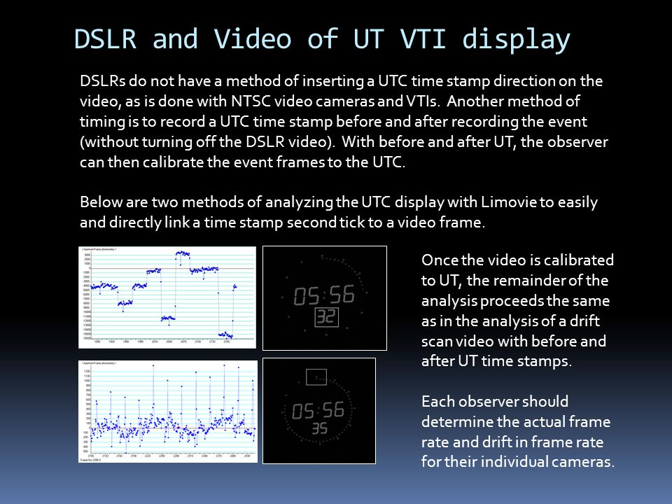 DSLR and Video of UT VTI display DSLRs do not have a method of inserting a UTC time stamp direction on the video, as is done with NTSC video cameras and VTIs.