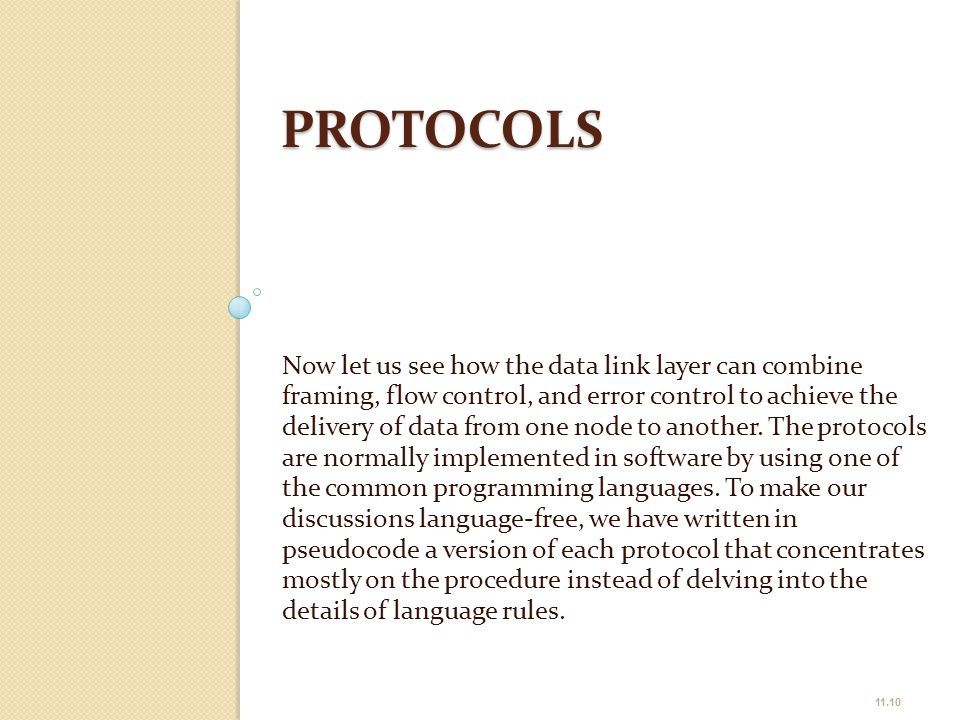 PROTOCOLS Now let us see how the data link layer can combine framing, flow control, and error control to achieve the delivery of data from one node to