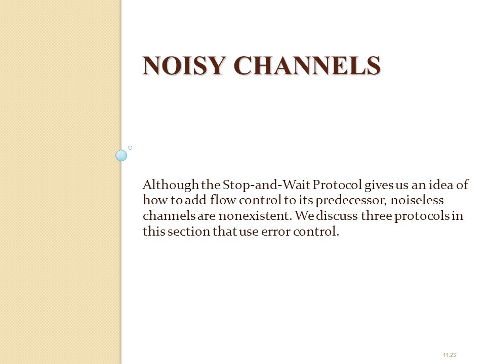 NOISY CHANNELS Although the Stop-and-Wait Protocol gives us an idea of how to add flow control to its predecessor, noiseless channels are nonexistent.