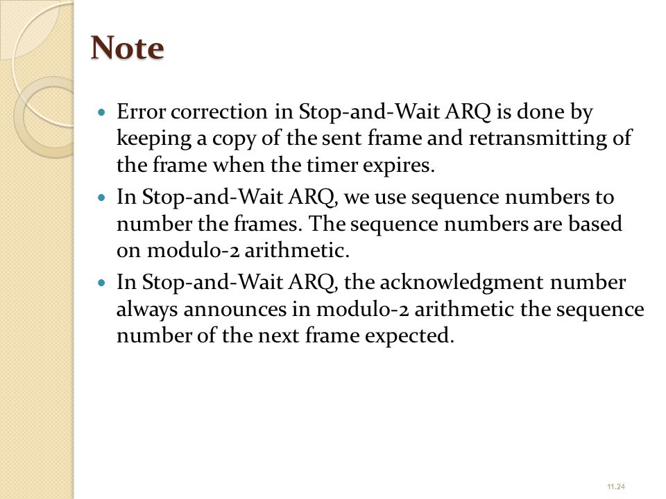 Note Error correction in Stop-and-Wait ARQ is done by keeping a copy of the sent frame and retransmitting of the frame when the timer expires. In Stop