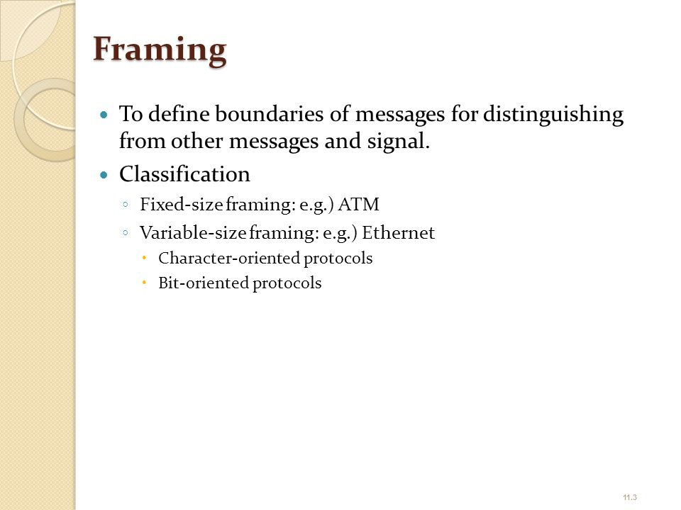 Framing To define boundaries of messages for distinguishing from other messages and signal. Classification ◦ Fixed-size framing: e.g.) ATM ◦ Variable-