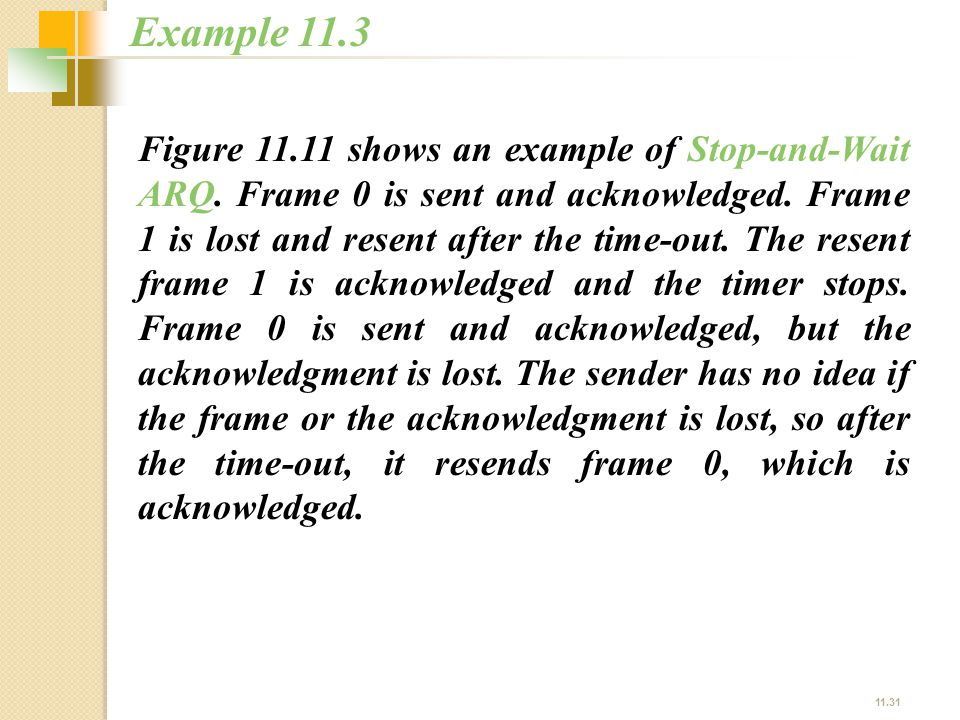 11.31 Figure 11.11 shows an example of Stop-and-Wait ARQ. Frame 0 is sent and acknowledged. Frame 1 is lost and resent after the time-out. The resent