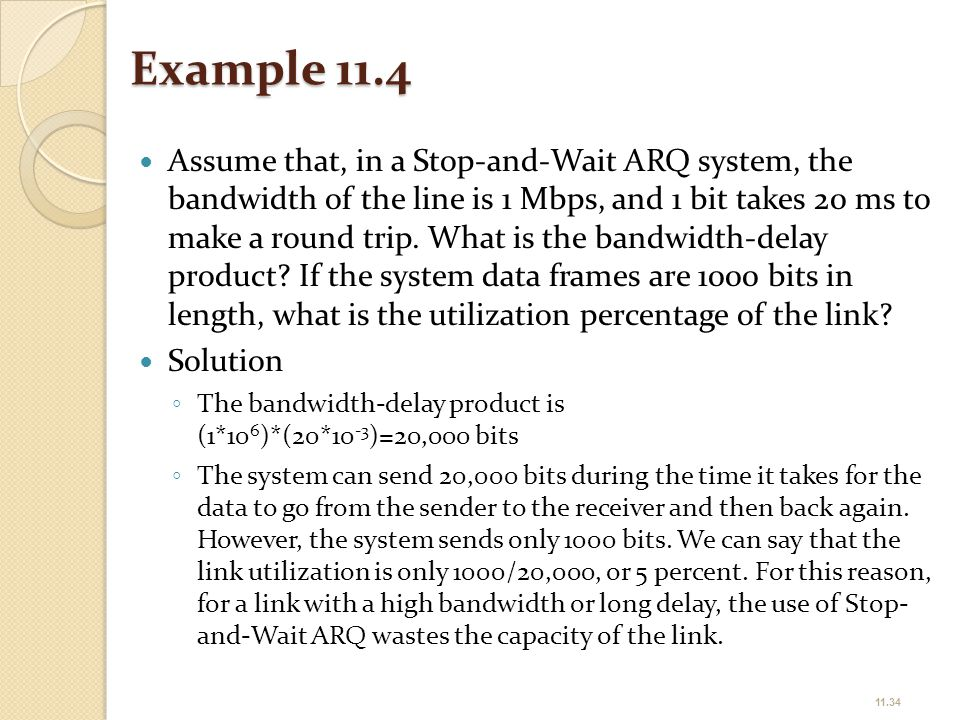 Example 11.4 Assume that, in a Stop-and-Wait ARQ system, the bandwidth of the line is 1 Mbps, and 1 bit takes 20 ms to make a round trip. What is the