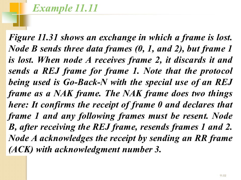 11.82 Figure 11.31 shows an exchange in which a frame is lost. Node B sends three data frames (0, 1, and 2), but frame 1 is lost. When node A receives