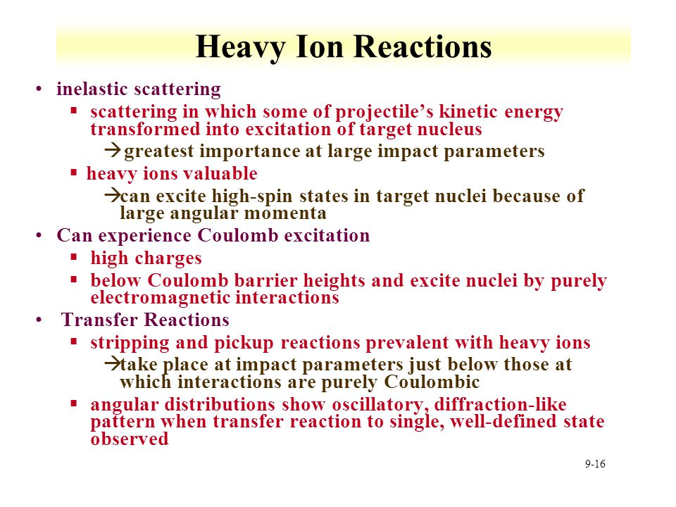 9-16 Heavy Ion Reactions inelastic scattering §scattering in which some of projectile's kinetic energy transformed into excitation of target nucleus à