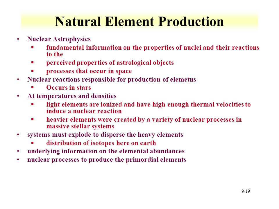 9-19 Natural Element Production Nuclear Astrophysics §fundamental information on the properties of nuclei and their reactions to the §perceived proper