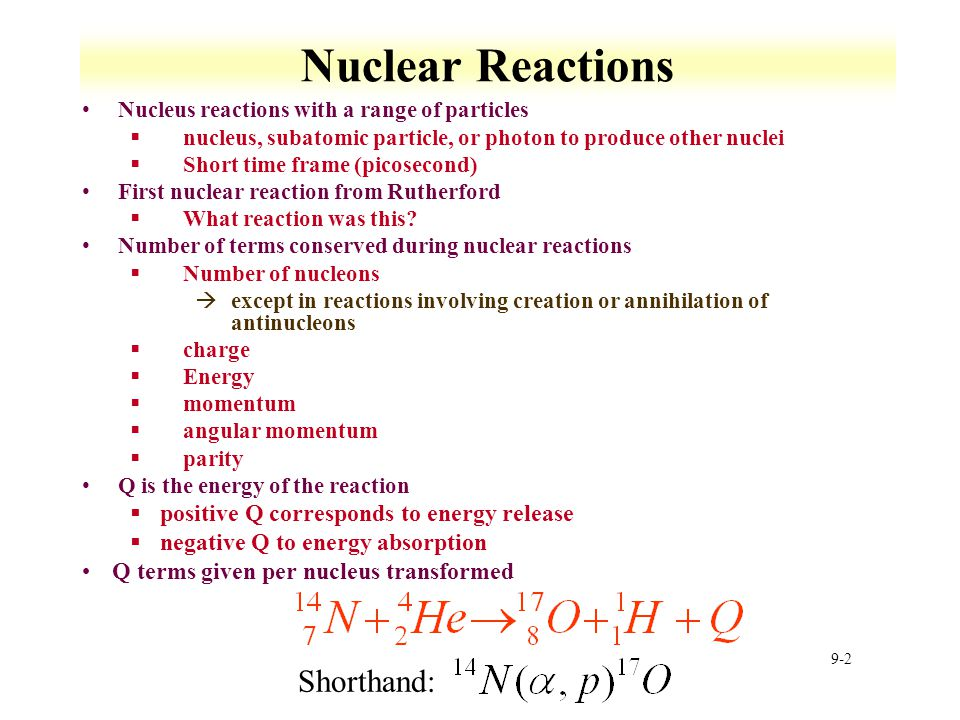 9-2 Nuclear Reactions Nucleus reactions with a range of particles §nucleus, subatomic particle, or photon to produce other nuclei §Short time frame (p