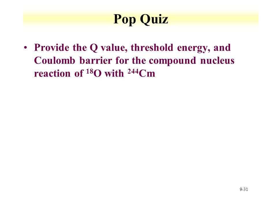 9-31 Pop Quiz Provide the Q value, threshold energy, and Coulomb barrier for the compound nucleus reaction of 18 O with 244 Cm