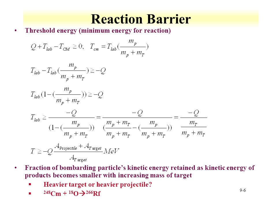 9-6 Reaction Barrier Threshold energy (minimum energy for reaction) Fraction of bombarding particle's kinetic energy retained as kinetic energy of pro
