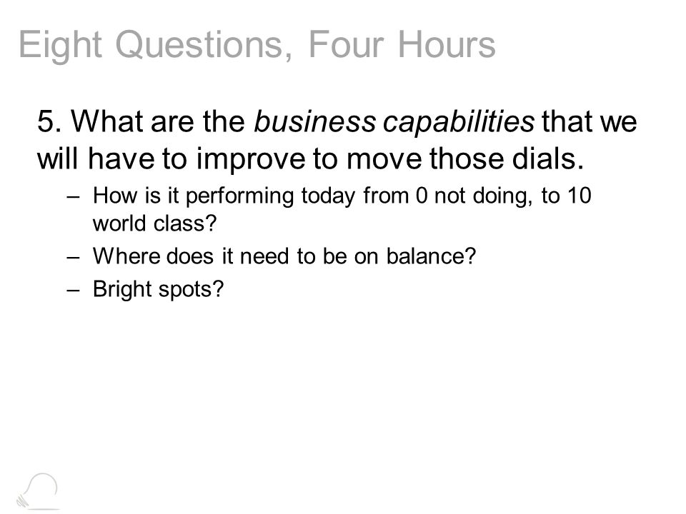 Eight Questions, Four Hours 5. What are the business capabilities that we will have to improve to move those dials. –How is it performing today from 0