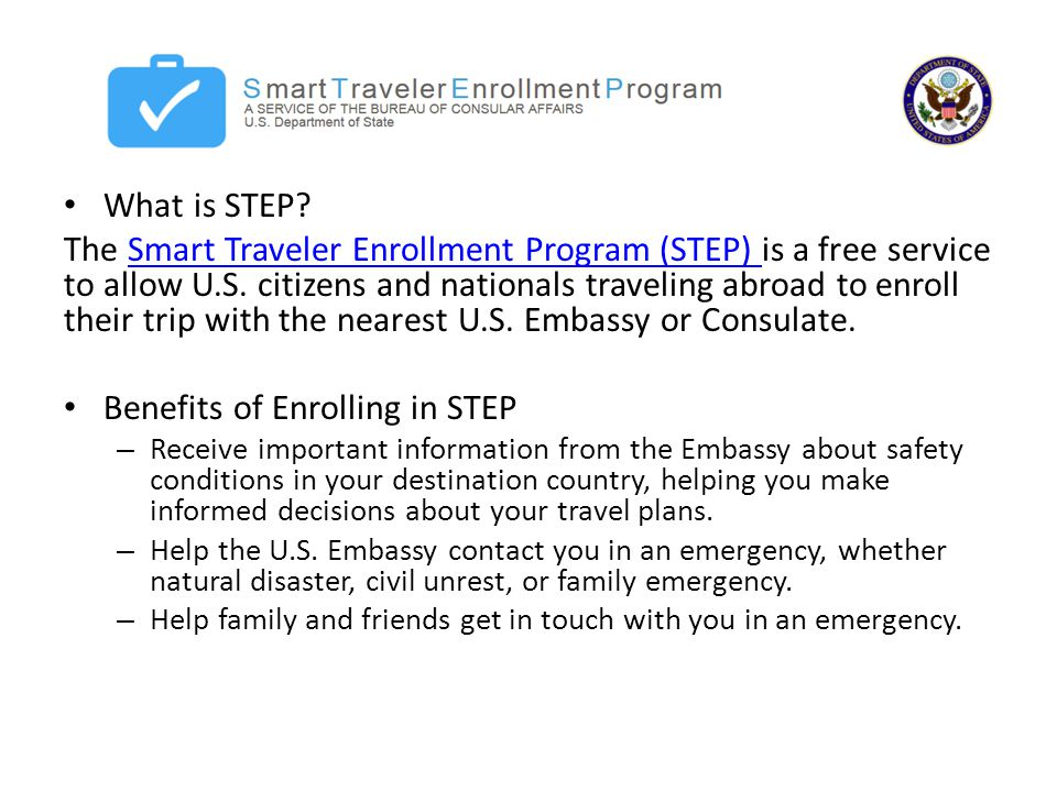 What is STEP. The Smart Traveler Enrollment Program (STEP) is a free service to allow U.S.