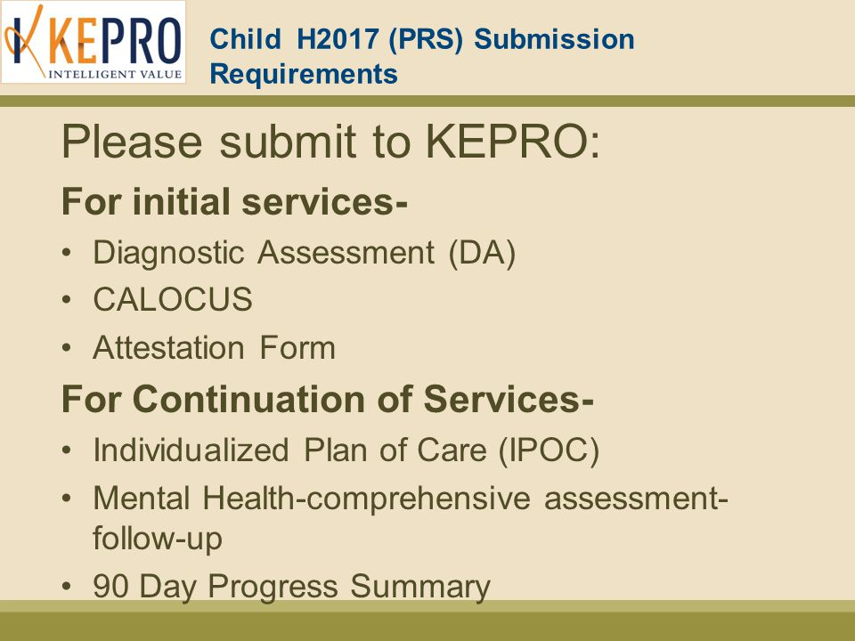 Child H2017 (PRS) Submission Requirements Please submit to KEPRO: For initial services- Diagnostic Assessment (DA) CALOCUS Attestation Form For Continuation of Services- Individualized Plan of Care (IPOC) Mental Health-comprehensive assessment- follow-up 90 Day Progress Summary