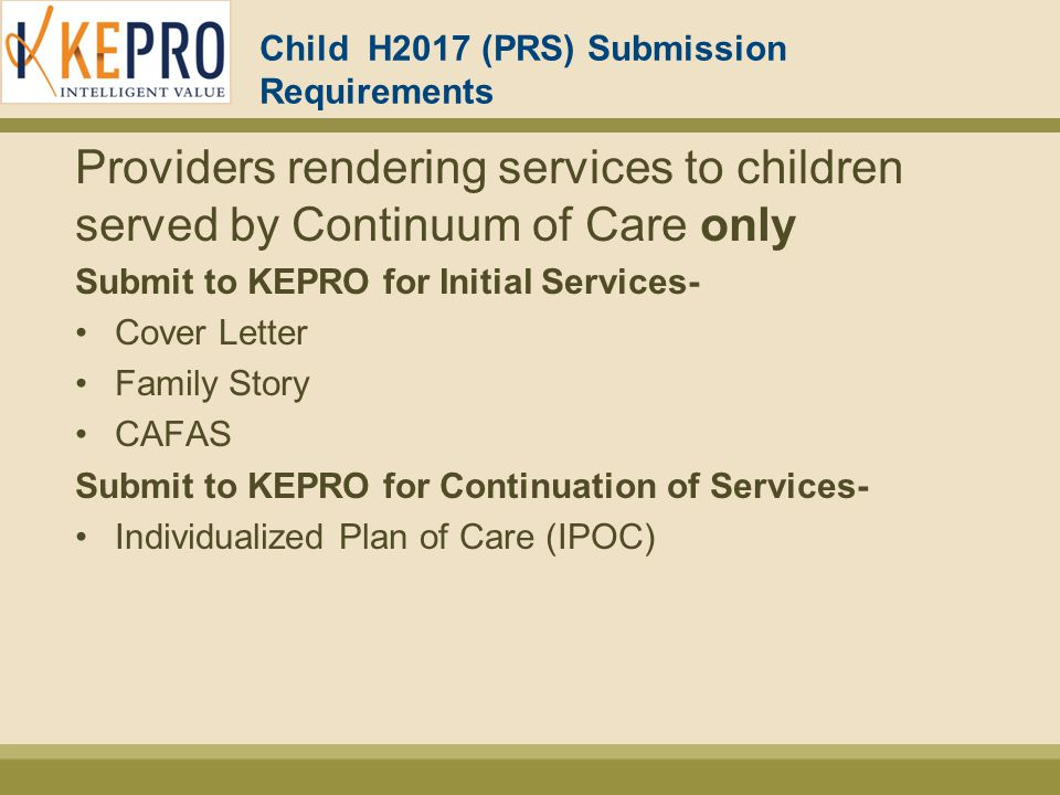Child H2017 (PRS) Submission Requirements Providers rendering services to children served by Continuum of Care only Submit to KEPRO for Initial Services- Cover Letter Family Story CAFAS Submit to KEPRO for Continuation of Services- Individualized Plan of Care (IPOC)