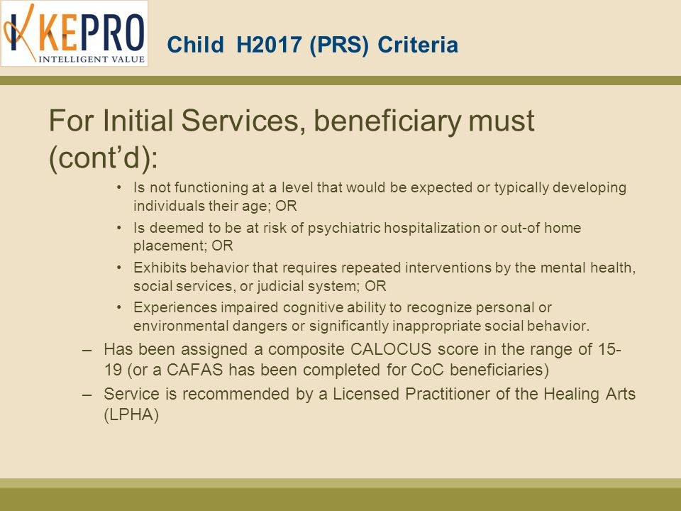 Child H2017 (PRS) Criteria For Initial Services, beneficiary must (cont'd): Is not functioning at a level that would be expected or typically developing individuals their age; OR Is deemed to be at risk of psychiatric hospitalization or out-of home placement; OR Exhibits behavior that requires repeated interventions by the mental health, social services, or judicial system; OR Experiences impaired cognitive ability to recognize personal or environmental dangers or significantly inappropriate social behavior.