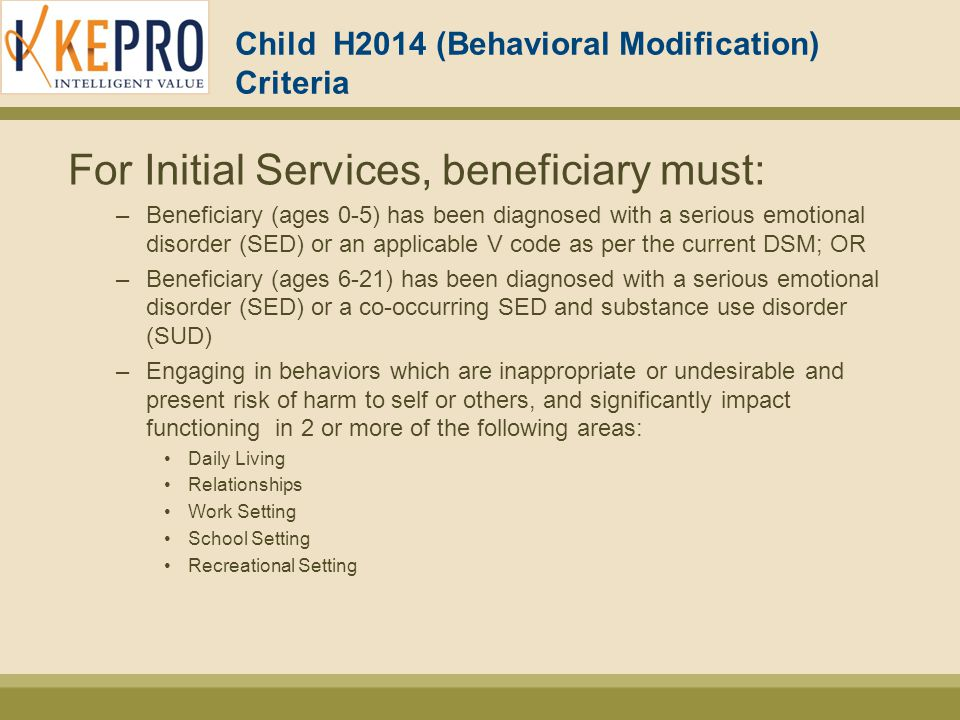 Child H2014 (Behavioral Modification) Criteria For Initial Services, beneficiary must: –Beneficiary (ages 0-5) has been diagnosed with a serious emotional disorder (SED) or an applicable V code as per the current DSM; OR –Beneficiary (ages 6-21) has been diagnosed with a serious emotional disorder (SED) or a co-occurring SED and substance use disorder (SUD) –Engaging in behaviors which are inappropriate or undesirable and present risk of harm to self or others, and significantly impact functioning in 2 or more of the following areas: Daily Living Relationships Work Setting School Setting Recreational Setting