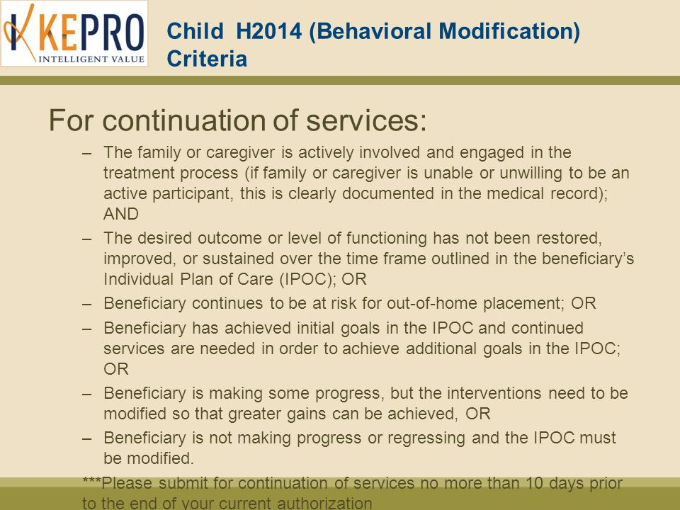 Child H2014 (Behavioral Modification) Criteria For continuation of services: –The family or caregiver is actively involved and engaged in the treatment process (if family or caregiver is unable or unwilling to be an active participant, this is clearly documented in the medical record); AND –The desired outcome or level of functioning has not been restored, improved, or sustained over the time frame outlined in the beneficiary's Individual Plan of Care (IPOC); OR –Beneficiary continues to be at risk for out-of-home placement; OR –Beneficiary has achieved initial goals in the IPOC and continued services are needed in order to achieve additional goals in the IPOC; OR –Beneficiary is making some progress, but the interventions need to be modified so that greater gains can be achieved, OR –Beneficiary is not making progress or regressing and the IPOC must be modified.