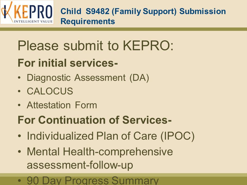 Child S9482 (Family Support) Submission Requirements Please submit to KEPRO: For initial services- Diagnostic Assessment (DA) CALOCUS Attestation Form For Continuation of Services- Individualized Plan of Care (IPOC) Mental Health-comprehensive assessment-follow-up 90 Day Progress Summary