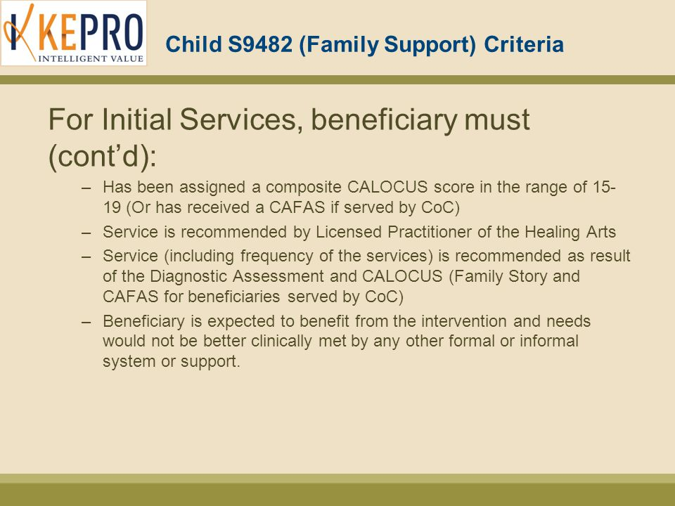 Child S9482 (Family Support) Criteria For Initial Services, beneficiary must (cont'd): –Has been assigned a composite CALOCUS score in the range of 15- 19 (Or has received a CAFAS if served by CoC) –Service is recommended by Licensed Practitioner of the Healing Arts –Service (including frequency of the services) is recommended as result of the Diagnostic Assessment and CALOCUS (Family Story and CAFAS for beneficiaries served by CoC) –Beneficiary is expected to benefit from the intervention and needs would not be better clinically met by any other formal or informal system or support.