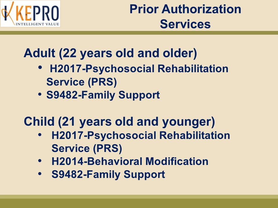 Child H2014 (Behavioral Modification) Criteria For Initial Services, beneficiary must (cont'd): –Family or caregiver agrees to be an active participant, which involves receiving behavioral management training for the purpose of maintaining progress during and after treatment –Has been assigned a minimum CALOCUS composite score of 17 (or a CAFAS has been completed for CoC beneficiaries) –Service is recommended by a Licensed Practitioner of the Healing Arts (LPHA) –Service (including frequency of the service) is recommended as a result of the Diagnostic Assessment and CALOCUS (Family Story and CAFAS for beneficiaries served by CoC) –Beneficiary is expected to benefit from the intervention and needs would not be better clinically met by any other formal or informal system or support