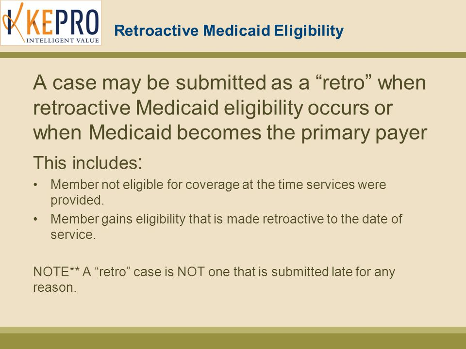 Retroactive Medicaid Eligibility A case may be submitted as a retro when retroactive Medicaid eligibility occurs or when Medicaid becomes the primary payer This includes : Member not eligible for coverage at the time services were provided.