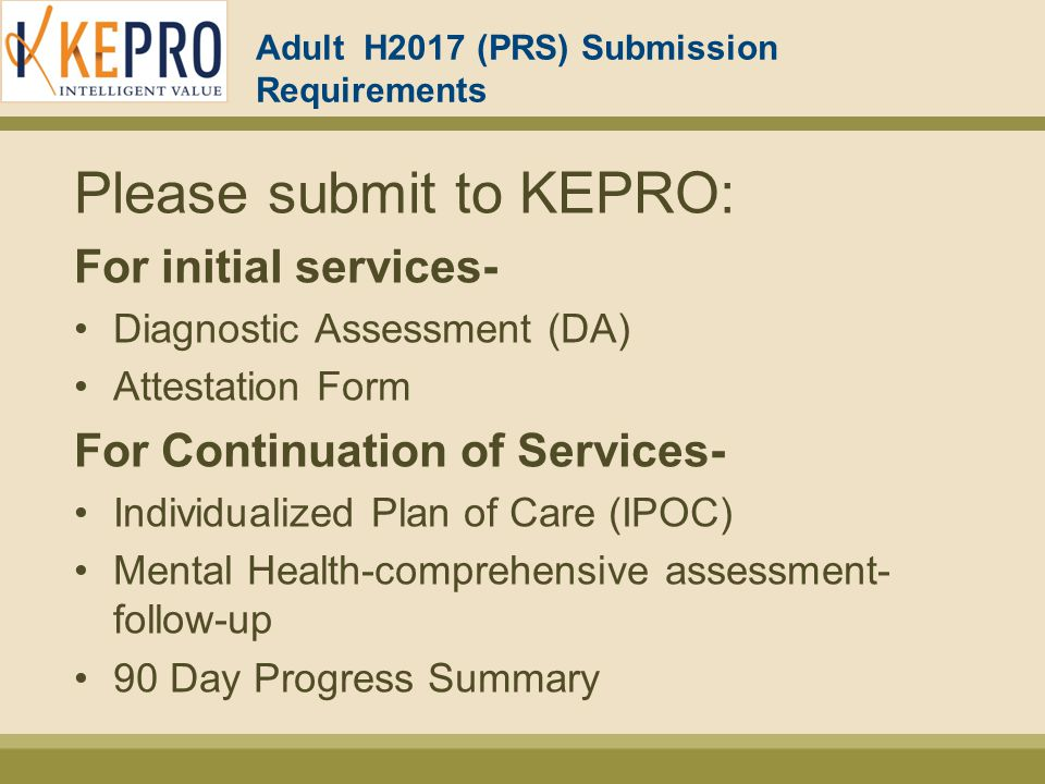 Adult H2017 (PRS) Submission Requirements Please submit to KEPRO: For initial services- Diagnostic Assessment (DA) Attestation Form For Continuation of Services- Individualized Plan of Care (IPOC) Mental Health-comprehensive assessment- follow-up 90 Day Progress Summary