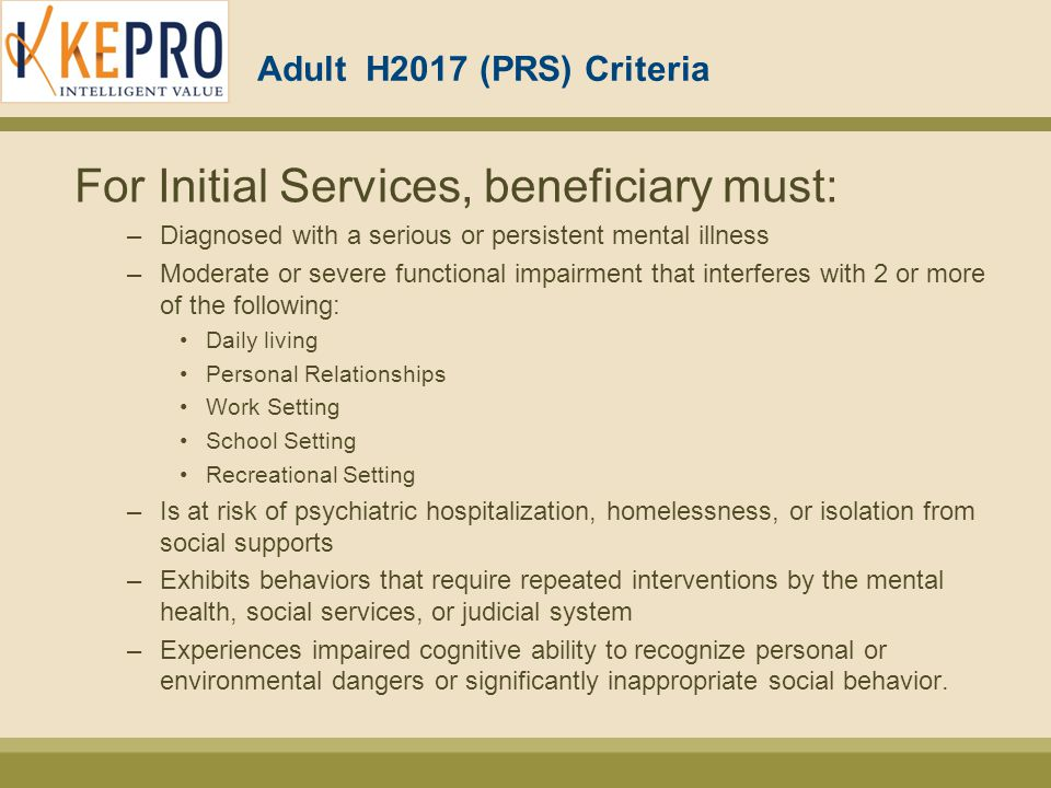 Adult H2017 (PRS) Criteria For continuation of services: –The desired outcome or level of functioning has not been restored, improved, or sustained over the time frame identified in the IPOC; OR –Beneficiary continues to be at risk for out-of home-placement; OR –Beneficiary has achieved initial goals in the IPOC and continued services are needed in order to achieve additional goals in the IPOC; OR –Beneficiary is making some progress, but the interventions need to be modified so that greater gains can be achieved, OR –Beneficiary is not making progress or regressing and the IPOC must be modified ***Please submit for continuation of services no more than 10 days prior to the end of your current authorization