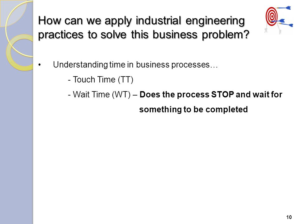 10 Understanding time in business processes… - Touch Time (TT) - Wait Time (WT) – Does the process STOP and wait for something to be completed How can we apply industrial engineering practices to solve this business problem