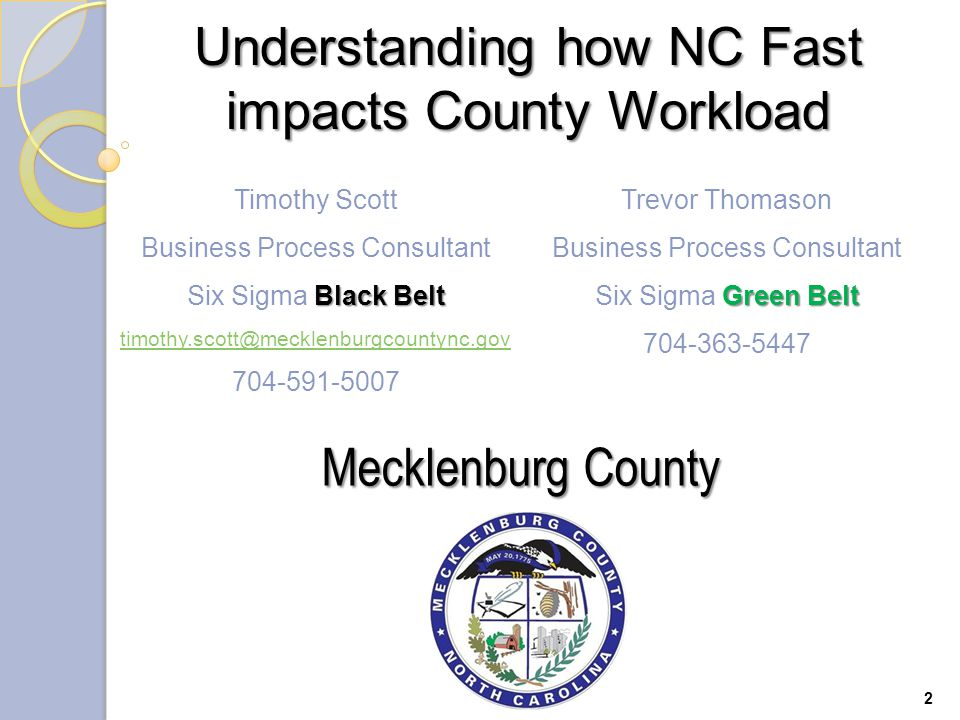 2 Timothy Scott Business Process Consultant Black Belt Six Sigma Black Belt timothy.scott@mecklenburgcountync.gov 704-591-5007 Trevor Thomason Business Process Consultant Green Belt Six Sigma Green Belt 704-363-5447 Mecklenburg County Understanding how NC Fast impacts County Workload