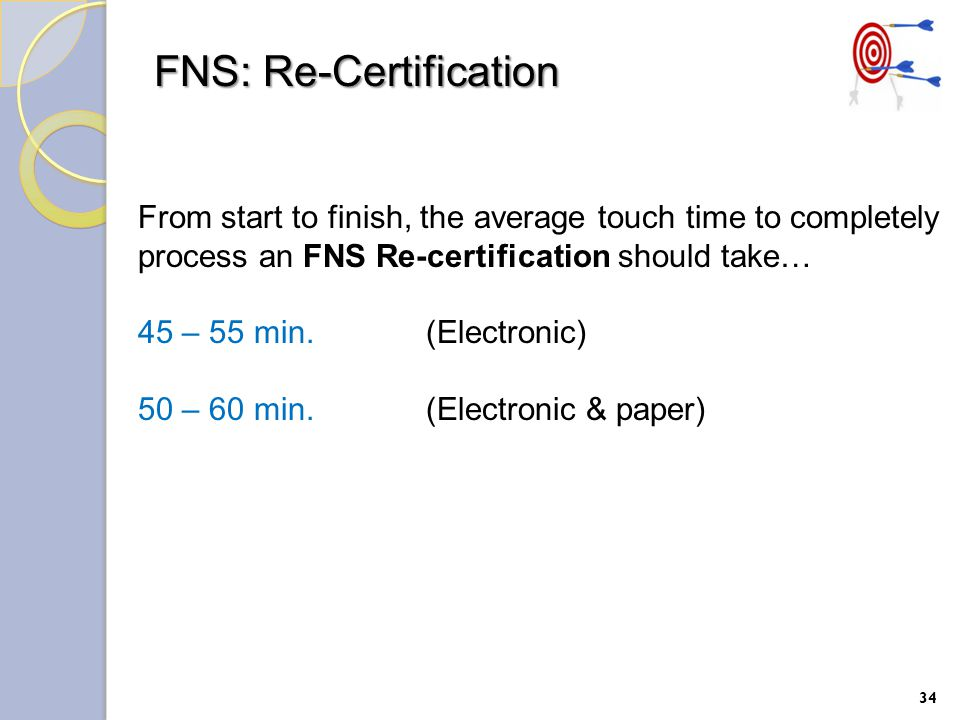 34 From start to finish, the average touch time to completely process an FNS Re-certification should take… 45 – 55 min.(Electronic) 50 – 60 min.