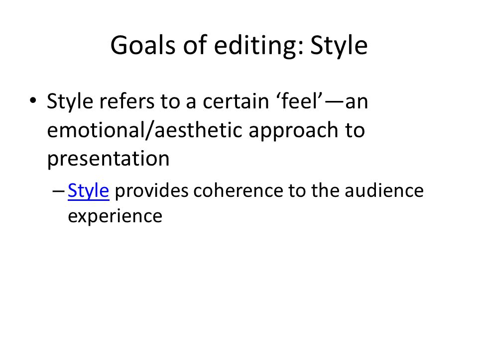 Goals of editing: Style Style refers to a certain 'feel'—an emotional/aesthetic approach to presentation – Style provides coherence to the audience experience Style