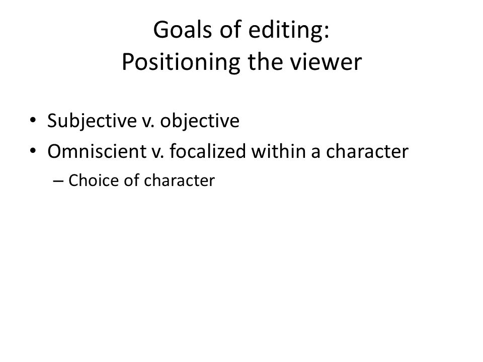 Goals of editing: Positioning the viewer Subjective v. objective Omniscient v. focalized within a character – Choice of character