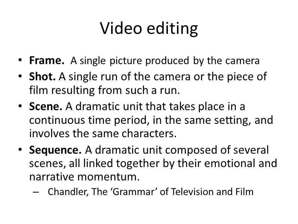 Video editing Frame. A single picture produced by the camera Shot.