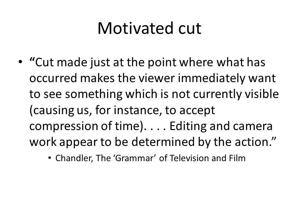 """Motivated cut """"Cut made just at the point where what has occurred makes the viewer immediately want to see something which is not currently visible (c"""