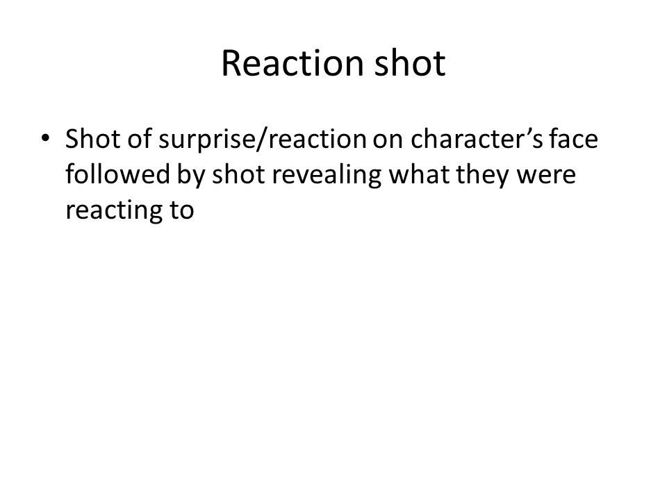 Reaction shot Shot of surprise/reaction on character's face followed by shot revealing what they were reacting to
