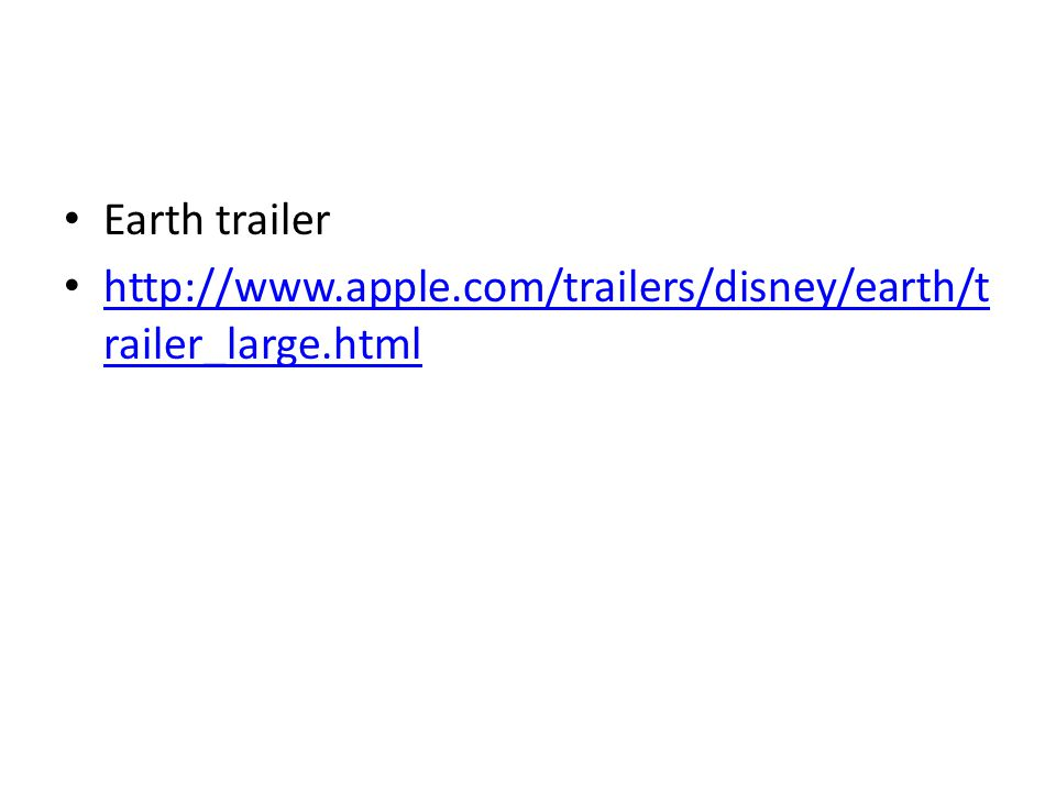 Earth trailer http://www.apple.com/trailers/disney/earth/t railer_large.html http://www.apple.com/trailers/disney/earth/t railer_large.html