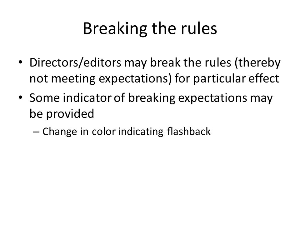 Breaking the rules Directors/editors may break the rules (thereby not meeting expectations) for particular effect Some indicator of breaking expectations may be provided – Change in color indicating flashback