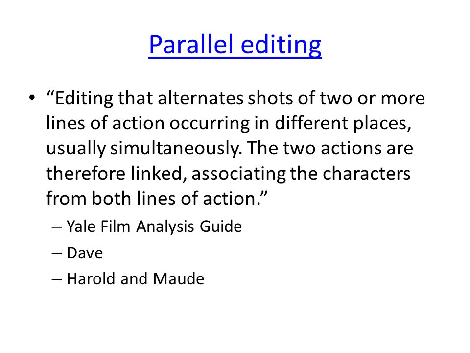 Parallel editing Editing that alternates shots of two or more lines of action occurring in different places, usually simultaneously.