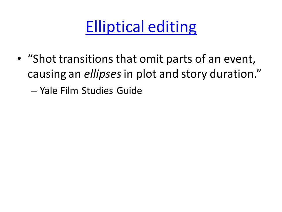 Elliptical editing Shot transitions that omit parts of an event, causing an ellipses in plot and story duration. – Yale Film Studies Guide