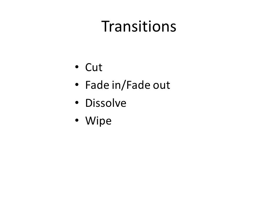 Transitions Cut Fade in/Fade out Dissolve Wipe