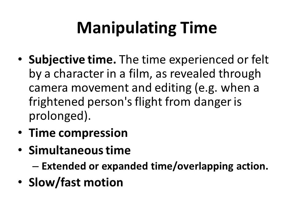 Manipulating Time Subjective time. The time experienced or felt by a character in a film, as revealed through camera movement and editing (e.g. when a