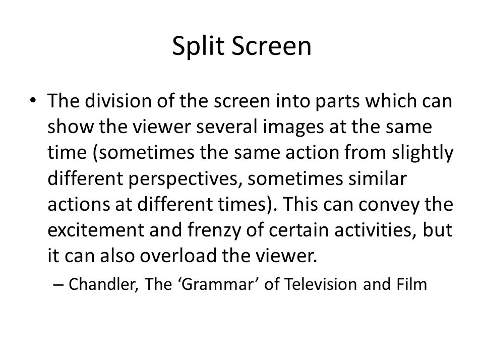 Split Screen The division of the screen into parts which can show the viewer several images at the same time (sometimes the same action from slightly