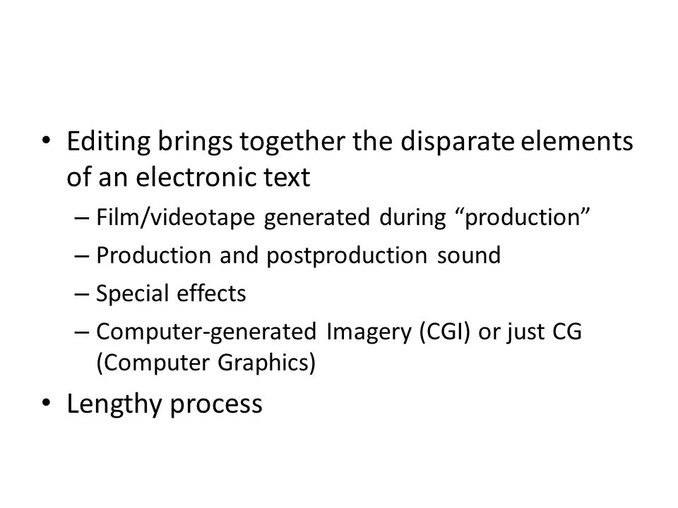 Editing brings together the disparate elements of an electronic text – Film/videotape generated during production – Production and postproduction sound – Special effects – Computer-generated Imagery (CGI) or just CG (Computer Graphics) Lengthy process