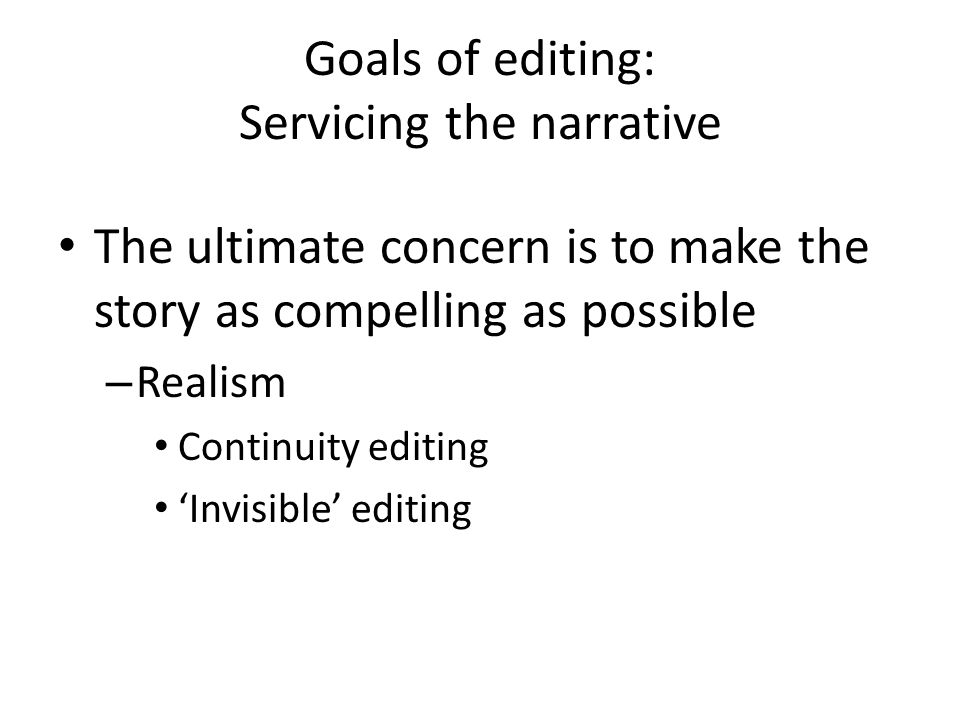 Goals of editing: Servicing the narrative The ultimate concern is to make the story as compelling as possible – Realism Continuity editing 'Invisible'