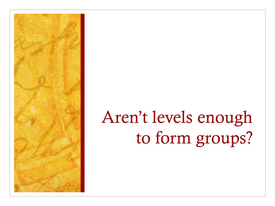 Aren't levels enough to form groups?